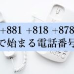 +881、+818、+878で始まる電話番号
